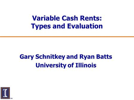Variable Cash Rents: Types and Evaluation Gary Schnitkey and Ryan Batts University of Illinois.