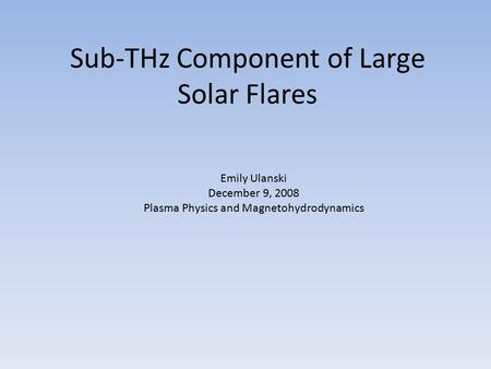 Sub-THz Component of Large Solar Flares Emily Ulanski December 9, 2008 Plasma Physics and Magnetohydrodynamics.