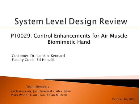 P10029: Control Enhancements for Air Muscle Biomimetic Hand October 16, 2009 Customer: Dr. Lamkin-Kennard Faculty Guide: Ed Hanzlik Zach Wessner, Jaci.