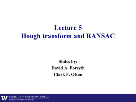 Lecture 5 Hough transform and RANSAC Slides by: David A. Forsyth Clark F. Olson.