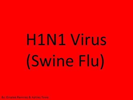 H1N1 Virus (Swine Flu) By: Emalee Ramirez & Ashley Towe.