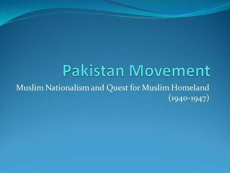 Muslim Nationalism and Quest for Muslim Homeland (1940-1947)