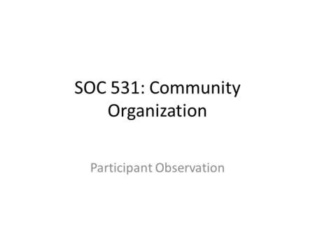 SOC 531: Community Organization Participant Observation.