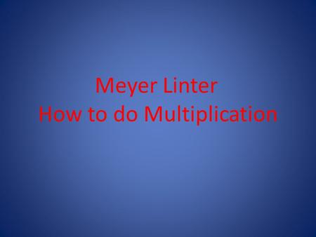 Meyer Linter How to do Multiplication. Multiplication (A better version of Addition) Multiplication is the same as repetitive addition. When you see 3.