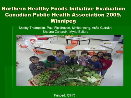 Northern Healthy Foods Initiative Evaluation Canadian Public Health Association 2009, Winnipeg Shirley Thompson, Paul Fieldhouse, kimlee wong, Asfia Gulrukh,