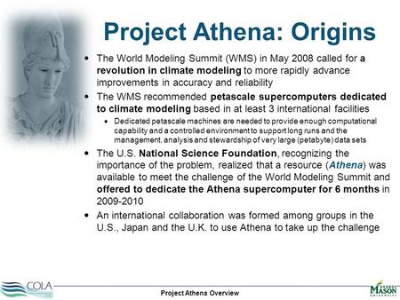 Project Athena Overview Project Athena: Origins  The World Modeling Summit (WMS) in May 2008 called for a revolution in climate modeling to more rapidly.