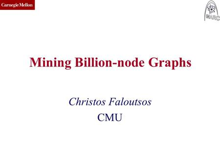 CMU SCS Mining Billion-node Graphs Christos Faloutsos CMU.