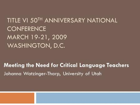 TITLE VI 50 TH ANNIVERSARY NATIONAL CONFERENCE MARCH 19-21, 2009 WASHINGTON, D.C. Meeting the Need for Critical Language Teachers Johanna Watzinger-Tharp,