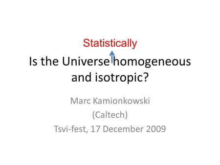Is the Universe homogeneous and isotropic? Marc Kamionkowski (Caltech) Tsvi-fest, 17 December 2009 Statistically.