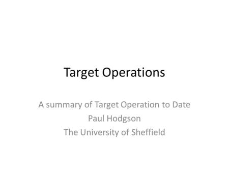 Target Operations A summary of Target Operation to Date Paul Hodgson The University of Sheffield.