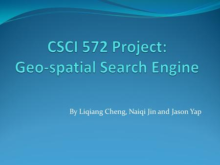 By Liqiang Cheng, Naiqi Jin and Jason Yap. Project Description Project summary: A Geo-spatial search system that collects and combines data from various.