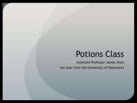 Potions Class Assistant Professor James Atlas (on loan from the University of Delaware)