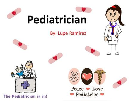 Pediatrician By: Lupe Ramirez. What is a Pediatrician? A pediatrician is a child's physician who provides: preventive health maintenance for healthy children.
