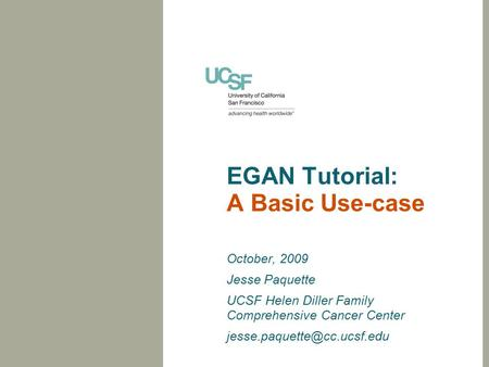 EGAN Tutorial: A Basic Use-case October, 2009 Jesse Paquette UCSF Helen Diller Family Comprehensive Cancer Center