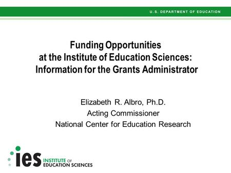 Funding Opportunities at the Institute of Education Sciences: Information for the Grants Administrator Elizabeth R. Albro, Ph.D. Acting Commissioner National.
