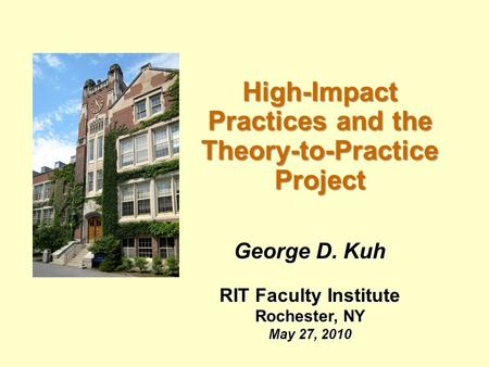 High-Impact Practices and the Theory-to-Practice Project George D. Kuh RIT Faculty Institute Rochester, NY May 27, 2010.