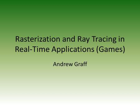 Rasterization and Ray Tracing in Real-Time Applications (Games) Andrew Graff.