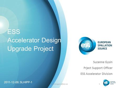 ESS Accelerator Design Upgrade Project Suzanne Gysin Prject Support Officer ESS Accelerator Division 2011-12-09, SLHIPP-1