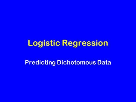 Logistic Regression Predicting Dichotomous Data. Predicting a Dichotomy Response variable has only two states: male/female, present/absent, yes/no, etc.