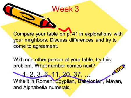 Week 3 Compare your table on p. 41 in explorations with your neighbors. Discuss differences and try to come to agreement. With one other person at your.
