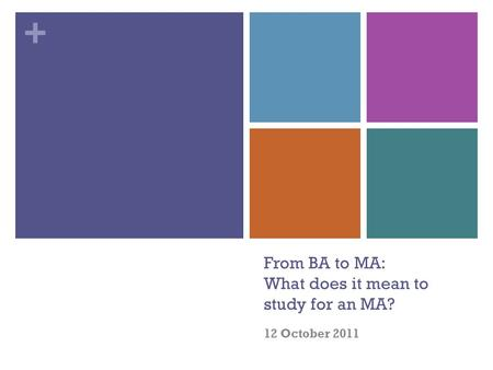 + From BA to MA: What does it mean to study for an MA? 12 October 2011.