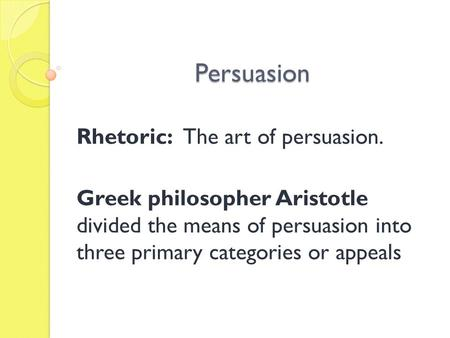 Persuasion Rhetoric: The art of persuasion. Greek philosopher Aristotle divided the means of persuasion into three primary categories or appeals.
