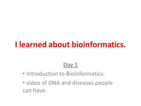 I learned about bioinformatics. Day 1 Introduction to Bioinformatics. video of DNA and diseases people can have.
