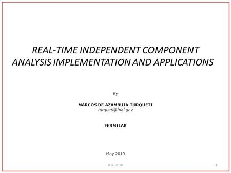 REAL-TIME INDEPENDENT COMPONENT ANALYSIS IMPLEMENTATION AND APPLICATIONS By MARCOS DE AZAMBUJA TURQUETI FERMILAB May 2010 1RTC 2010.