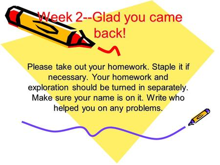 Week 2--Glad you came back! Please take out your homework. Staple it if necessary. Your homework and exploration should be turned in separately. Make sure.