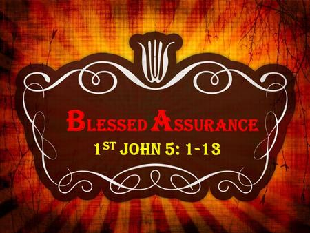 B LESSED A SSURANCE 1 st John 5: 1-13. BLESSED ASSURANCE 1 st John 5: 1-13 - John's gospel was written to encourage people to believe in Christ for eternal.