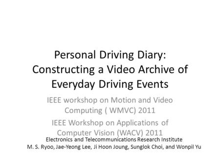 Personal Driving Diary: Constructing a Video Archive of Everyday Driving Events IEEE workshop on Motion and Video Computing ( WMVC) 2011 IEEE Workshop.