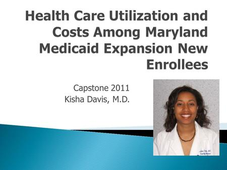 Capstone 2011 Kisha Davis, M.D..  Created in 1965 to provide medical coverage to the poor  Children, the disabled, pregnant women, very low income parents.