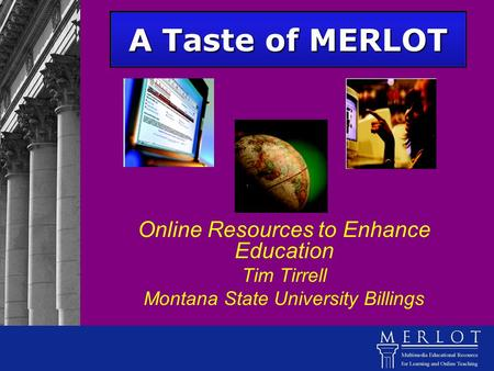 A Taste of MERLOT Online Resources to Enhance Education Tim Tirrell Montana State University Billings.