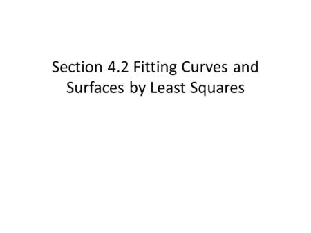 Section 4.2 Fitting Curves and Surfaces by Least Squares.