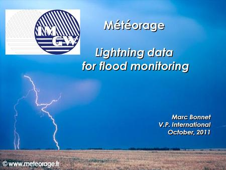 Météorage Lightning data for flood monitoring Marc Bonnet V.P. International October, 2011 Météorage Lightning data for flood monitoring Marc Bonnet V.P.