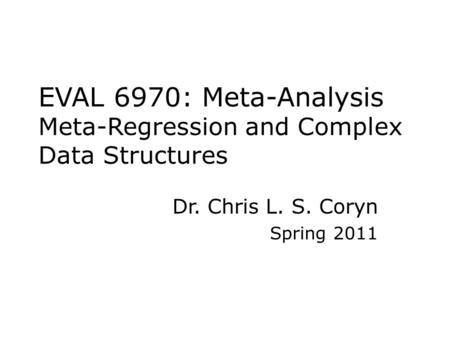 EVAL 6970: Meta-Analysis Meta-Regression and Complex Data Structures Dr. Chris L. S. Coryn Spring 2011.