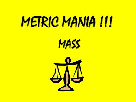 METRIC MANIA !!! MASS. Mass Mass refers to how heavy something is. Mass is measured with a scale.