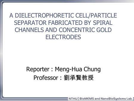 A DIELECTROPHORETIC CELL/PARTICLE SEPARATOR FABRICATED BY SPIRAL CHANNELS AND CONCENTRIC GOLD ELECTRODES Reporter : Meng-Hua Chung Professor : 劉承賢教授.