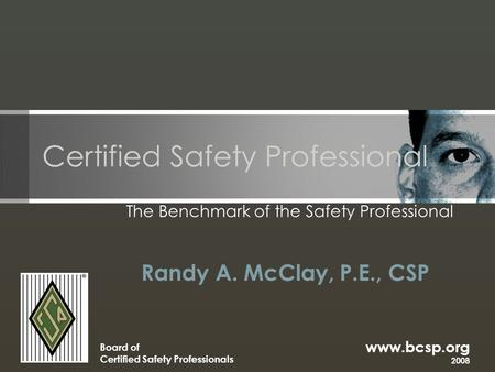 Www.bcsp.org 2008 Board of Certified Safety Professionals Certified Safety Professional The Benchmark of the Safety Professional Randy A. McClay, P.E.,