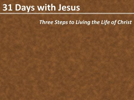 31 Days with Jesus Three Steps to Living the Life of Christ.