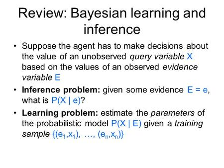 Review: Bayesian learning and inference Suppose the agent has to make decisions about the value of an unobserved query variable X based on the values of.