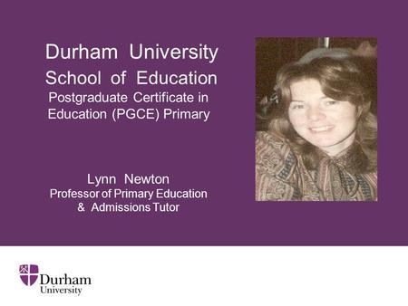 Durham University School of Education Postgraduate Certificate in Education (PGCE) Primary Lynn Newton Professor of Primary Education & Admissions.