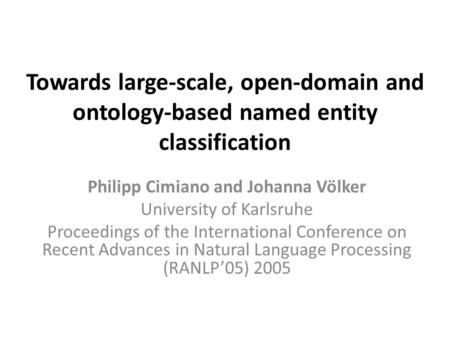 Towards large-scale, open-domain and ontology-based named entity classification Philipp Cimiano and Johanna Völker University of Karlsruhe Proceedings.