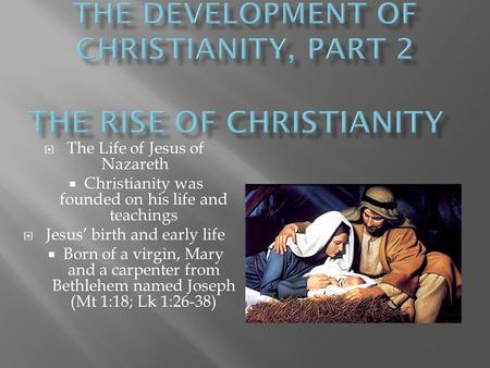  The Life of Jesus of Nazareth  Christianity was founded on his life and teachings  Jesus' birth and early life  Born of a virgin, Mary and a carpenter.