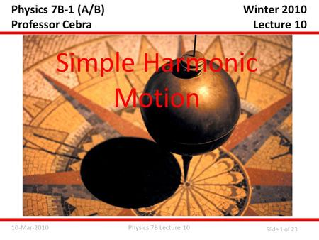 Physics 7B Lecture 1010-Mar-2010 Slide 1 of 23 Physics 7B-1 (A/B) Professor Cebra Simple Harmonic Motion Winter 2010 Lecture 10.