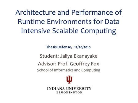 Architecture and Performance of Runtime Environments for Data Intensive Scalable Computing Thesis Defense, 12/20/2010 Student: Jaliya Ekanayake Advisor:
