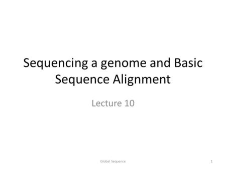 Sequencing a genome and Basic Sequence Alignment Lecture 10 1Global Sequence.