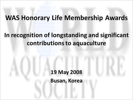 WAS Honorary Life Membership Awards In recognition of longstanding and significant contributions to aquaculture 19 May 2008 Busan, Korea.