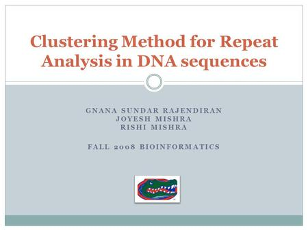 GNANA SUNDAR RAJENDIRAN JOYESH MISHRA RISHI MISHRA FALL 2008 BIOINFORMATICS Clustering Method for Repeat Analysis in DNA sequences.