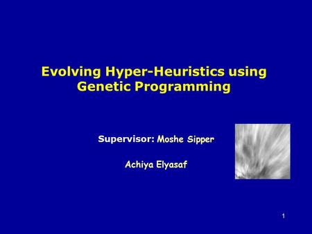 1 Evolving Hyper-Heuristics using Genetic Programming Supervisor: Moshe Sipper Achiya Elyasaf.